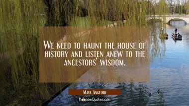 We need to haunt the house of history and listen anew to the ancestors' wisdom.