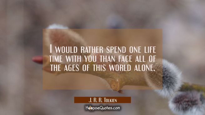 I would rather spend one life time with you than face all of the ages of this world alone