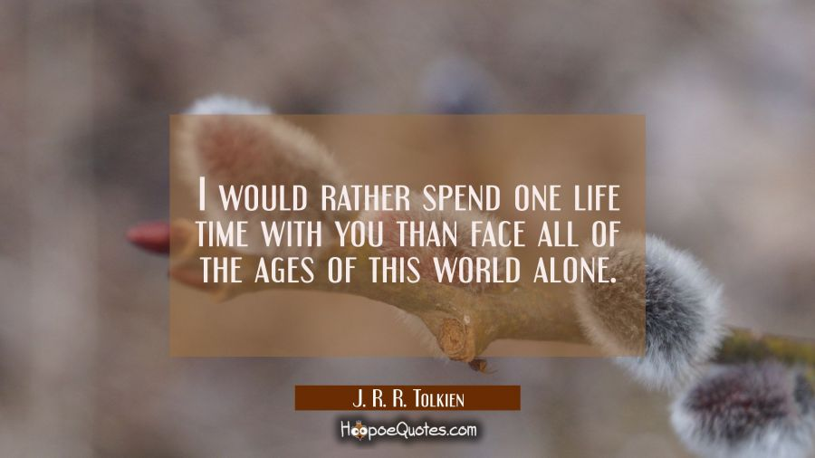 I would rather spend one life time with you than face all of the ages of this world alone J. R. R. Tolkien Quotes