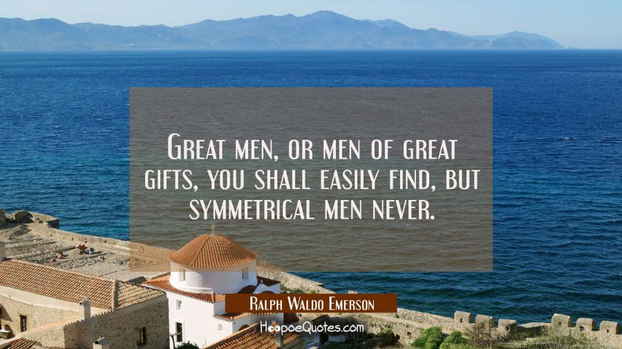 Great men or men of great gifts you shall easily find but symmetrical men never. Ralph Waldo Emerson Quotes