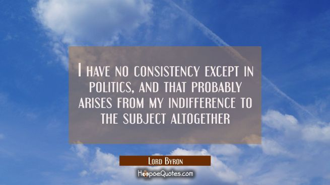 I have no consistency except in politics, and that probably arises from my indifference to the subj