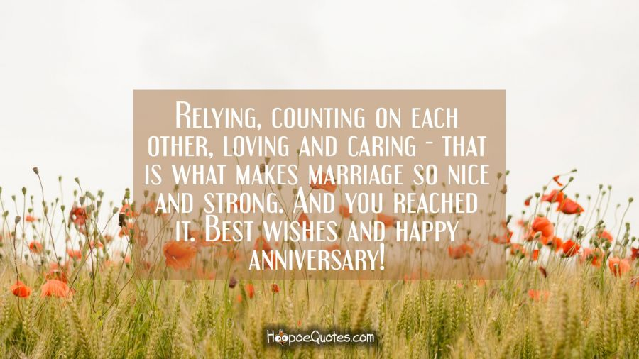 Relying, counting on each other, loving and caring - that is what makes marriage so nice and strong. And you reached it. Best wishes and happy anniversary! Anniversary Quotes