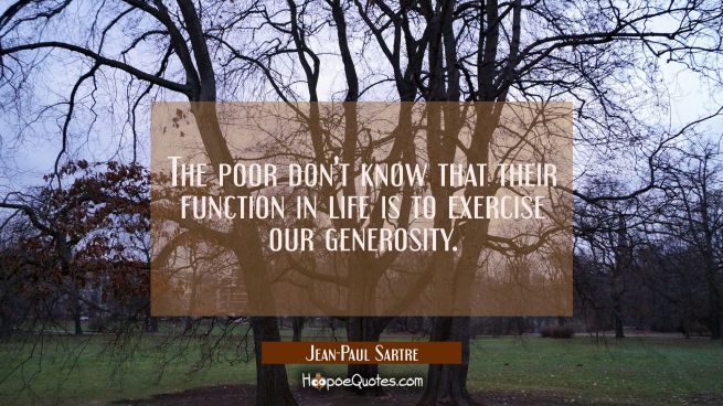 The poor don't know that their function in life is to exercise our generosity.