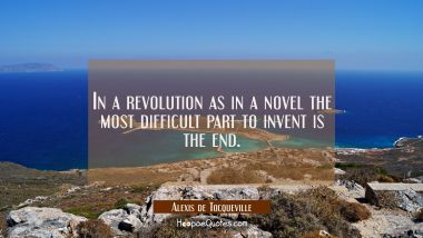In a revolution as in a novel the most difficult part to invent is the end.