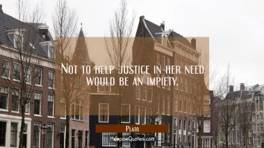 Not to help justice in her need would be an impiety.