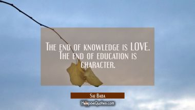 The end of knowledge is LOVE. The end of education is character. Sai Baba Quotes