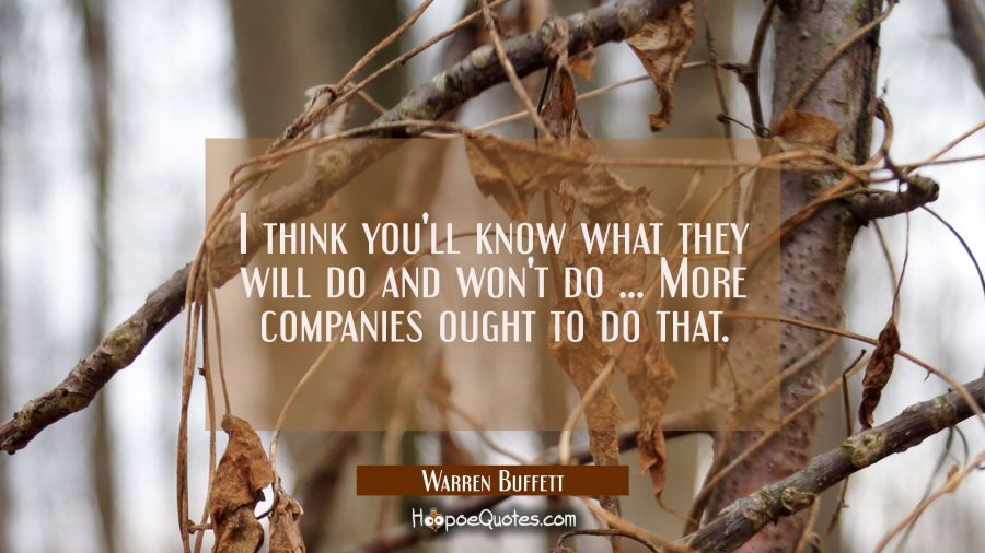 I think you'll know what they will do and won't do ... More companies ought to do that. Warren Buffett Quotes