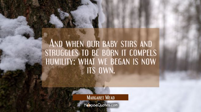 And when our baby stirs and struggles to be born it compels humility: what we began is now its own.