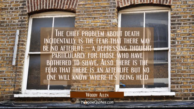 The chief problem about death incidentally is the fear that there may be no afterlife -- a depressi