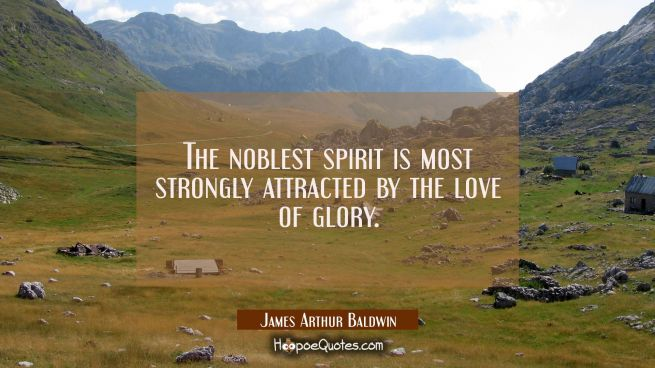 The noblest spirit is most strongly attracted by the love of glory.