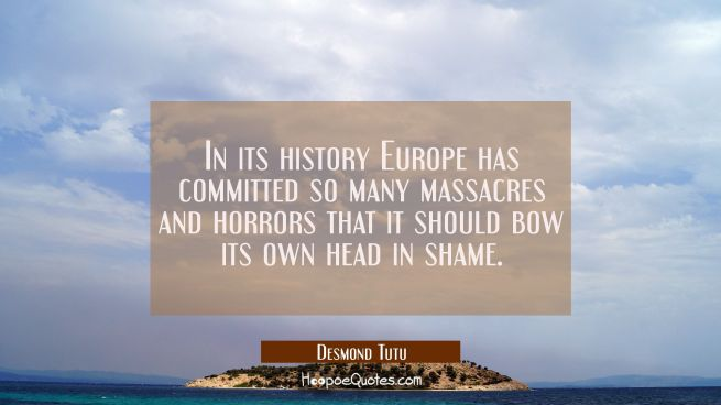 In its history Europe has committed so many massacres and horrors that it should bow its own head i