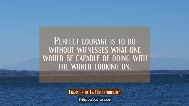 Perfect courage is to do without witnesses what one would be capable of doing with the world lookin