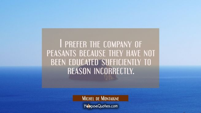 I prefer the company of peasants because they have not been educated sufficiently to reason incorre