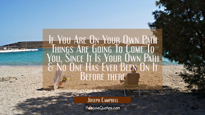 If You Are On Your Own Path Things Are Going To Come To You. Since It Is Your Own Path & No One Has