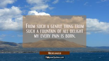 From such a gentle thing from such a fountain of all delight my every pain is born.