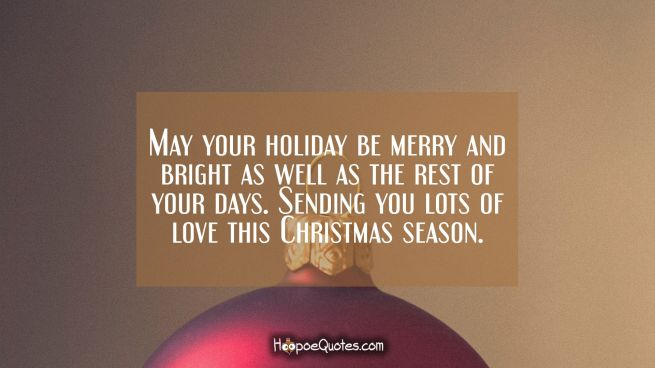 May your holiday be merry and bright as well as the rest of your days. Sending you lots of love this Christmas season.