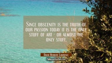 Since obscenity is the truth of our passion today it is the only stuff of art - or almost the only