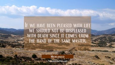 If we have been pleased with life we should not be displeased with death since it comes from the ha