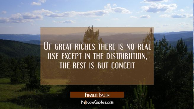 Of great riches there is no real use except in the distribution, the rest is but conceit