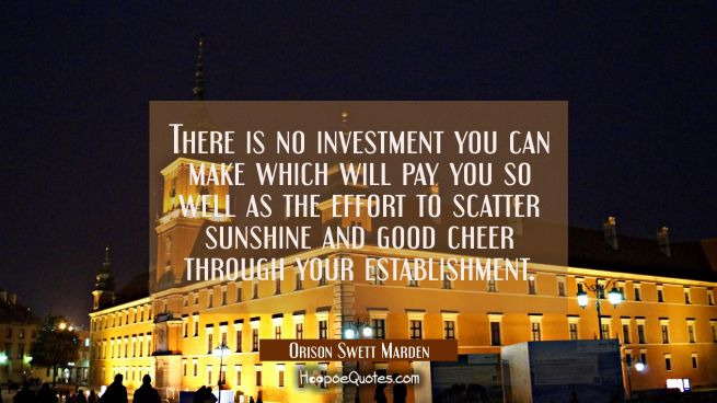 There is no investment you can make which will pay you so well as the effort to scatter sunshine an