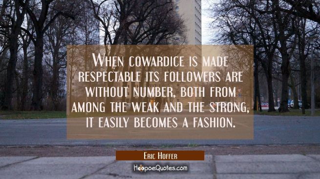 When cowardice is made respectable its followers are without number both from among the weak and th