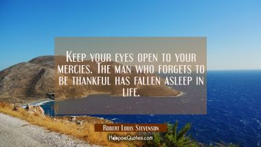 Keep your eyes open to your mercies. The man who forgets to be thankful has fallen asleep in life. Robert Louis Stevenson Quotes