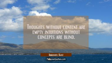Thoughts without content are empty intuitions without concepts are blind.