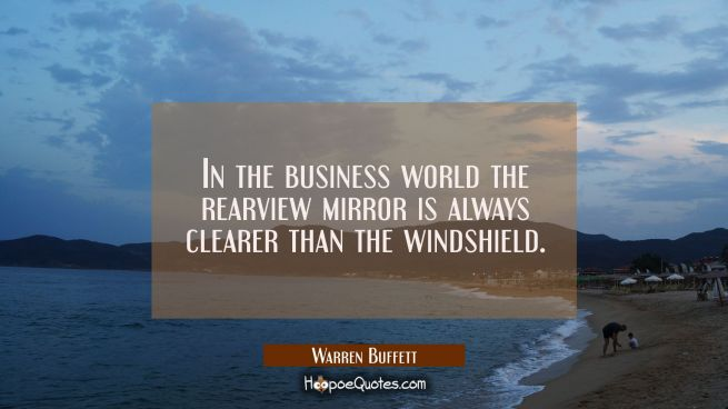 In the business world the rearview mirror is always clearer than the windshield.
