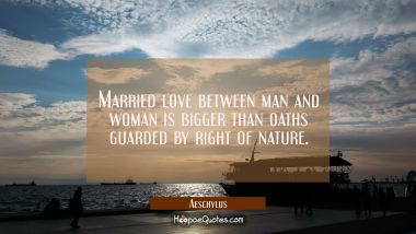 Married love between man and woman is bigger than oaths guarded by right of nature.