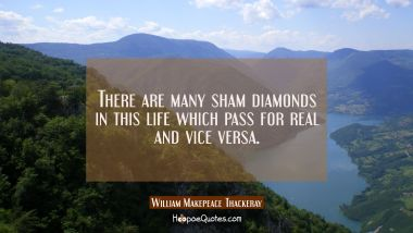 There are many sham diamonds in this life which pass for real and vice versa.