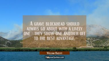A grave blockhead should always go about with a lively one - they show one another off to the best William Hazlitt Quotes