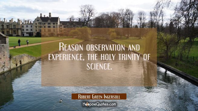 Reason observation and experience, the holy trinity of science.