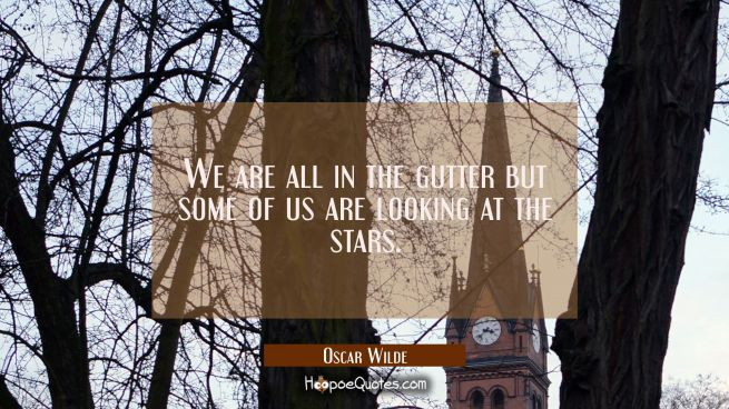 We are all in the gutter but some of us are looking at the stars.