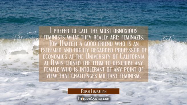 I prefer to call the most obnoxious feminists what they really are: feminazis. Tom Hazlett a good f