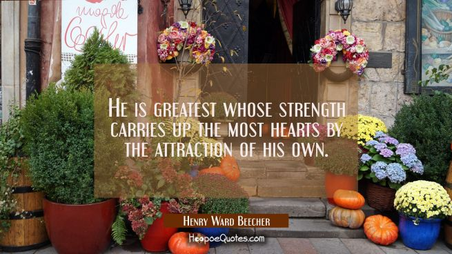 He is greatest whose strength carries up the most hearts by the attraction of his own.
