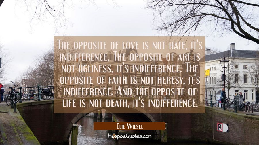 The opposite of love is not hate, it's indifference. The opposite of art is not ugliness, it's indifference. The opposite of faith is not heresy, it's indifference. And the opposite of life is not death, it's indifference. Elie Wiesel Quotes
