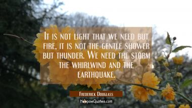 It is not light that we need but fire, it is not the gentle shower but thunder. We need the storm t