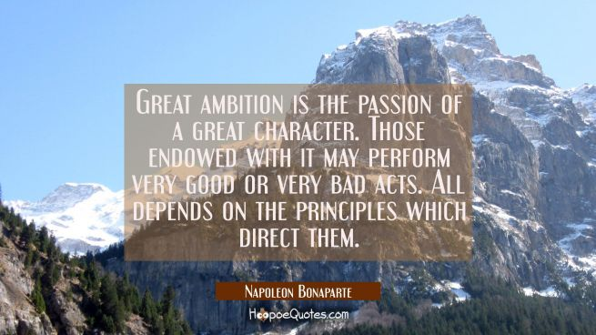 Great ambition is the passion of a great character. Those endowed with it may perform very good or