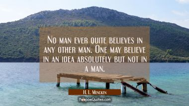 No man ever quite believes in any other man. One may believe in an idea absolutely but not in a man