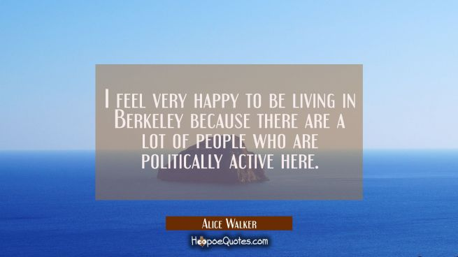 I feel very happy to be living in Berkeley because there are a lot of people who are politically ac