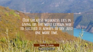 Our greatest weakness lies in giving up. The most certain way to succeed is always to try just one Thomas A. Edison Quotes