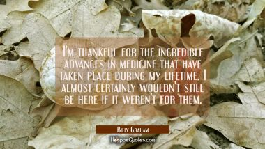 I'm thankful for the incredible advances in medicine that have taken place during my lifetime. I al Billy Graham Quotes