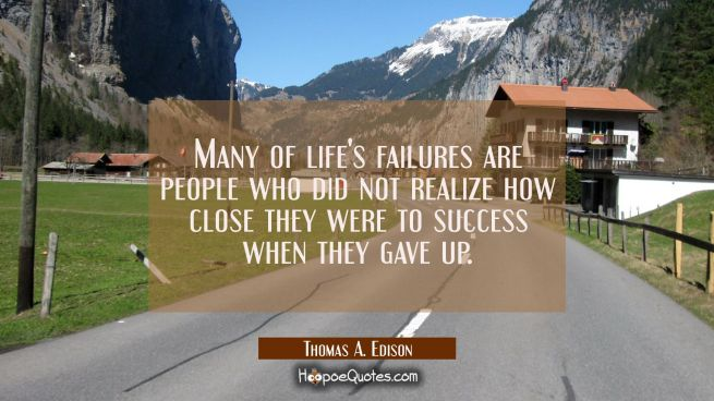 Many of life's failures are people who did not realize how close they were to success when they gav