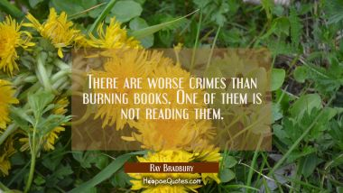 There are worse crimes than burning books. One of them is not reading them. Ray Bradbury Quotes