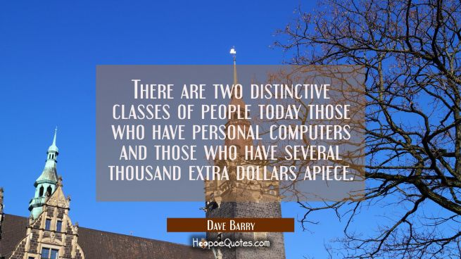 There are two distinctive classes of people today those who have personal computers and those who h