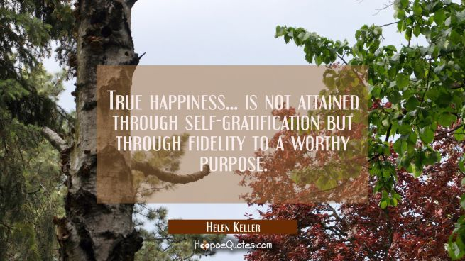 True happiness... is not attained through self-gratification but through fidelity to a worthy purpo