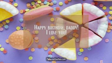 Happy birthday, daddy! I love you! Quotes