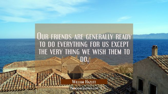 Our friends are generally ready to do everything for us except the very thing we wish them to do.