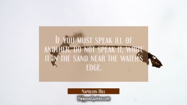 If you must speak ill of another do not speak it write it in the sand near the water's edge.