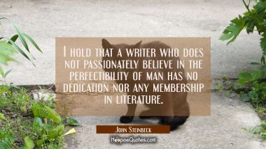 I hold that a writer who does not passionately believe in the perfectibility of man has no dedicati